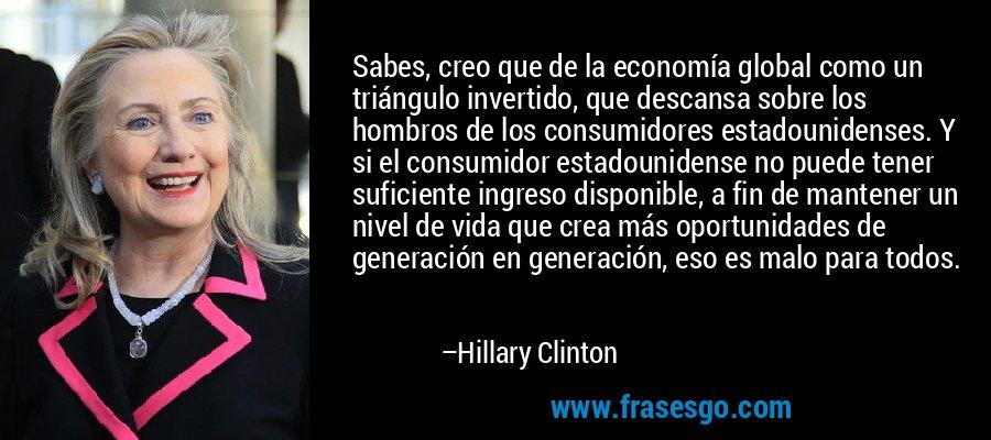 Sabes, creo que de la economía global como un triángulo invertido, que descansa sobre los hombros de los consumidores estadounidenses. Y si el consumidor estadounidense no puede tener suficiente ingreso disponible, a fin de mantener un nivel de vida que crea más oportunidades de generación en generación, eso es malo para todos. – Hillary Clinton