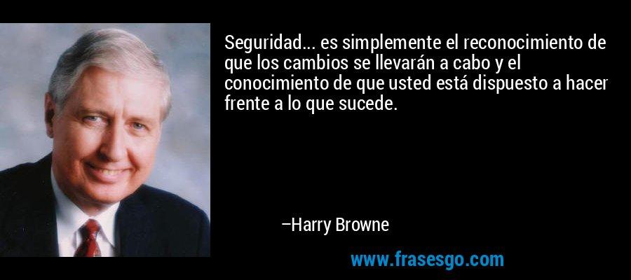 Seguridad... es simplemente el reconocimiento de que los cambios se llevarán a cabo y el conocimiento de que usted está dispuesto a hacer frente a lo que sucede. – Harry Browne