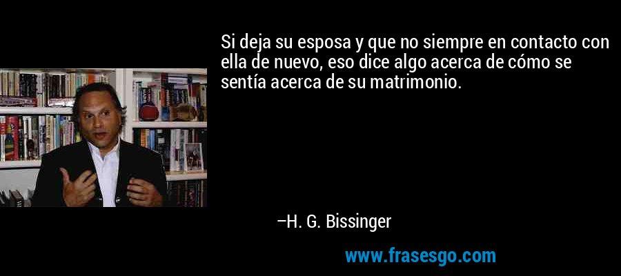 Si deja su esposa y que no siempre en contacto con ella de nuevo, eso dice algo acerca de cómo se sentía acerca de su matrimonio. – H. G. Bissinger