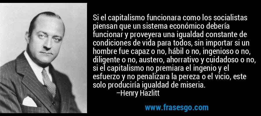 Si el capitalismo funcionara como los socialistas piensan que un sistema económico debería funcionar y proveyera una igualdad constante de condiciones de vida para todos, sin importar si un hombre fue capaz o no, hábil o no, ingenioso o no, diligente o no, austero, ahorrativo y cuidadoso o no, si el capitalismo no premiara el ingenio y el esfuerzo y no penalizara la pereza o el vicio, este solo produciría igualdad de miseria. – Henry Hazlitt