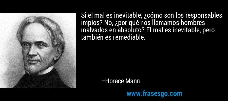 Si el mal es inevitable, ¿cómo son los responsables impíos? No, ¿por qué nos llamamos hombres malvados en absoluto? El mal es inevitable, pero también es remediable. – Horace Mann