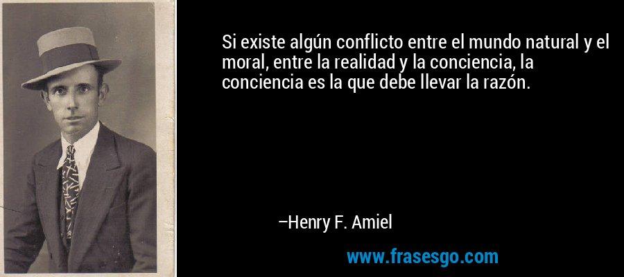 Si existe algún conflicto entre el mundo natural y el moral, entre la realidad y la conciencia, la conciencia es la que debe llevar la razón. – Henry F. Amiel