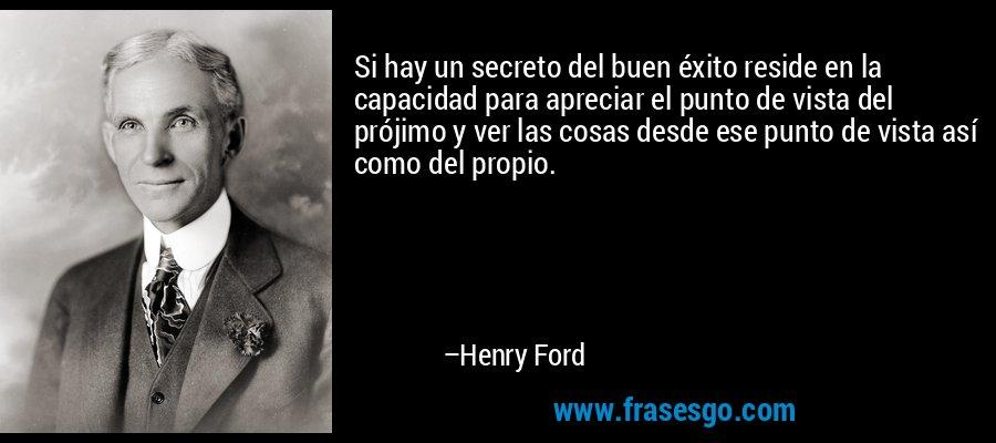 Si hay un secreto del buen éxito reside en la capacidad para apreciar el punto de vista del prójimo y ver las cosas desde ese punto de vista así como del propio. – Henry Ford