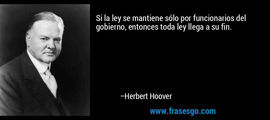 Si la ley se mantiene sólo por funcionarios del gobierno, entonces toda ley llega a su fin. – Herbert Hoover