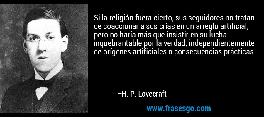 Si la religión fuera cierto, sus seguidores no tratan de coaccionar a sus crías en un arreglo artificial, pero no haría más que insistir en su lucha inquebrantable por la verdad, independientemente de orígenes artificiales o consecuencias prácticas. – H. P. Lovecraft