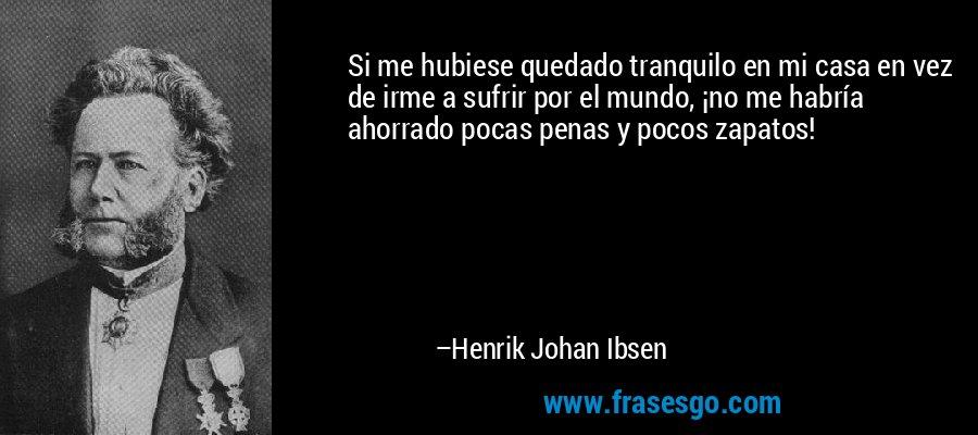 Si me hubiese quedado tranquilo en mi casa en vez de irme a sufrir por el mundo, ¡no me habría ahorrado pocas penas y pocos zapatos! – Henrik Johan Ibsen