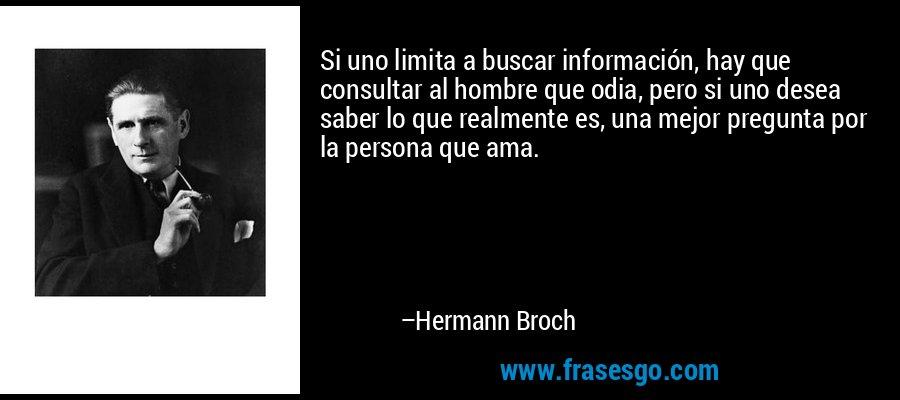 Si uno limita a buscar información, hay que consultar al hombre que odia, pero si uno desea saber lo que realmente es, una mejor pregunta por la persona que ama. – Hermann Broch