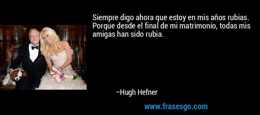 Siempre digo ahora que estoy en mis años rubias. Porque desde el final de mi matrimonio, todas mis amigas han sido rubia. – Hugh Hefner