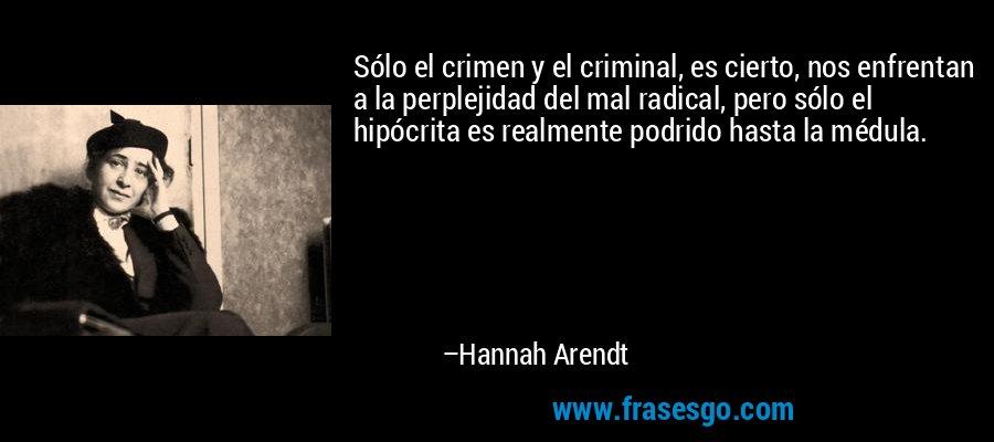 Sólo el crimen y el criminal, es cierto, nos enfrentan a la perplejidad del mal radical, pero sólo el hipócrita es realmente podrido hasta la médula. – Hannah Arendt