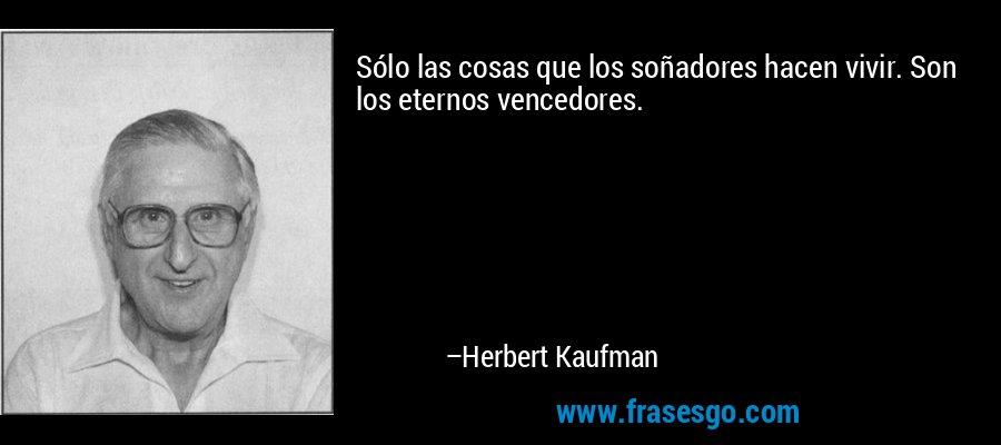Sólo las cosas que los soñadores hacen vivir. Son los eternos vencedores. – Herbert Kaufman