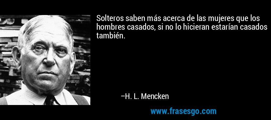 Solteros saben más acerca de las mujeres que los hombres casados, si no lo hicieran estarían casados también. – H. L. Mencken