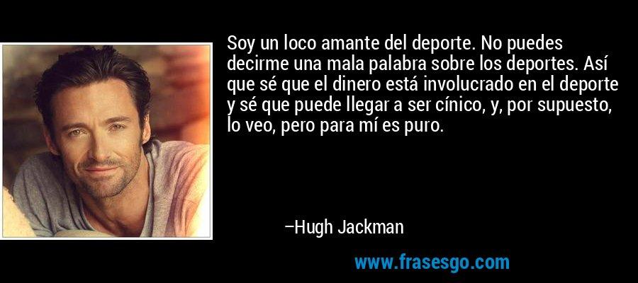 Soy un loco amante del deporte. No puedes decirme una mala palabra sobre los deportes. Así que sé que el dinero está involucrado en el deporte y sé que puede llegar a ser cínico, y, por supuesto, lo veo, pero para mí es puro. – Hugh Jackman
