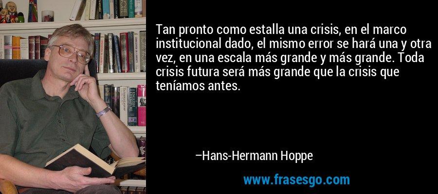 Tan pronto como estalla una crisis, en el marco institucional dado, el mismo error se hará una y otra vez, en una escala más grande y más grande. Toda crisis futura será más grande que la crisis que teníamos antes. – Hans-Hermann Hoppe