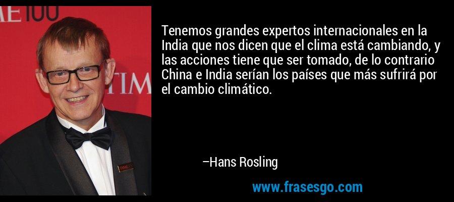 Tenemos grandes expertos internacionales en la India que nos dicen que el clima está cambiando, y las acciones tiene que ser tomado, de lo contrario China e India serían los países que más sufrirá por el cambio climático. – Hans Rosling