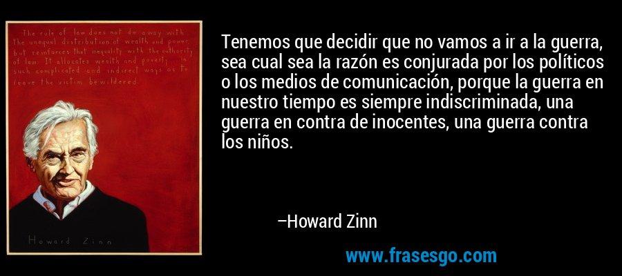 Tenemos que decidir que no vamos a ir a la guerra, sea cual sea la razón es conjurada por los políticos o los medios de comunicación, porque la guerra en nuestro tiempo es siempre indiscriminada, una guerra en contra de inocentes, una guerra contra los niños. – Howard Zinn