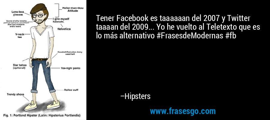 Tener Facebook es taaaaaan del 2007 y Twitter taaaan del 2009... Yo he vuelto al Teletexto que es lo más alternativo #FrasesdeModernas #fb – Hipsters