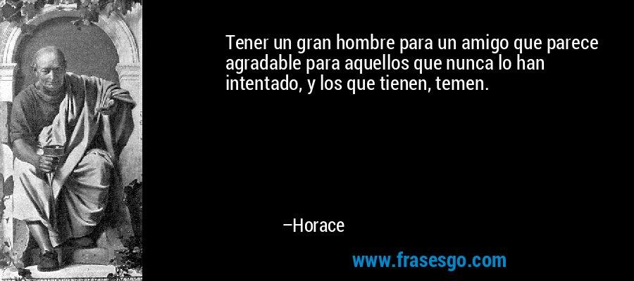 Tener un gran hombre para un amigo que parece agradable para aquellos que nunca lo han intentado, y los que tienen, temen. – Horace