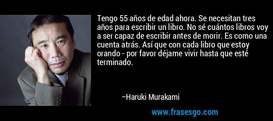 Tengo 55 años de edad ahora. Se necesitan tres años para escribir un libro. No sé cuántos libros voy a ser capaz de escribir antes de morir. Es como una cuenta atrás. Así que con cada libro que estoy orando - por favor déjame vivir hasta que esté terminado. – Haruki Murakami