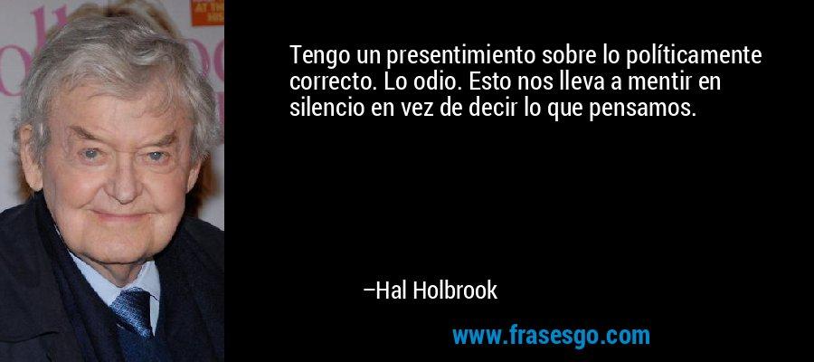 Tengo un presentimiento sobre lo políticamente correcto. Lo odio. Esto nos lleva a mentir en silencio en vez de decir lo que pensamos. – Hal Holbrook