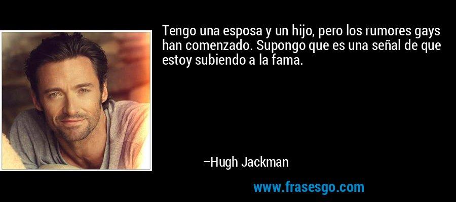Tengo una esposa y un hijo, pero los rumores gays han comenzado. Supongo que es una señal de que estoy subiendo a la fama. – Hugh Jackman