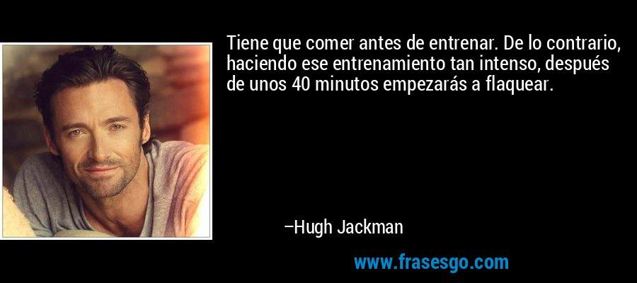 Tiene que comer antes de entrenar. De lo contrario, haciendo ese entrenamiento tan intenso, después de unos 40 minutos empezarás a flaquear. – Hugh Jackman