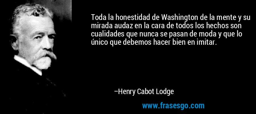 Toda la honestidad de Washington de la mente y su mirada audaz en la cara de todos los hechos son cualidades que nunca se pasan de moda y que lo único que debemos hacer bien en imitar. – Henry Cabot Lodge