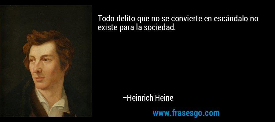 Todo delito que no se convierte en escándalo no existe para la sociedad. – Heinrich Heine