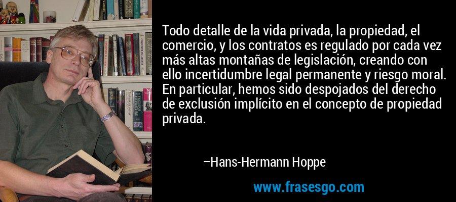 Todo detalle de la vida privada, la propiedad, el comercio, y los contratos es regulado por cada vez más altas montañas de legislación, creando con ello incertidumbre legal permanente y riesgo moral. En particular, hemos sido despojados del derecho de exclusión implícito en el concepto de propiedad privada. – Hans-Hermann Hoppe