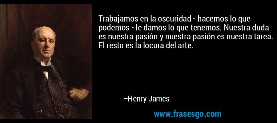 Trabajamos en la oscuridad - hacemos lo que podemos - le damos lo que tenemos. Nuestra duda es nuestra pasión y nuestra pasión es nuestra tarea. El resto es la locura del arte. – Henry James