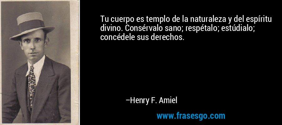 Tu cuerpo es templo de la naturaleza y del espíritu divino. Consérvalo sano; respétalo; estúdialo; concédele sus derechos. – Henry F. Amiel