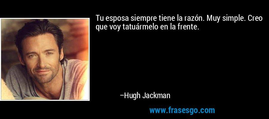 Tu esposa siempre tiene la razón. Muy simple. Creo que voy tatuármelo en la frente. – Hugh Jackman
