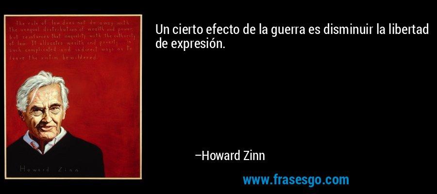 Un cierto efecto de la guerra es disminuir la libertad de expresión. – Howard Zinn