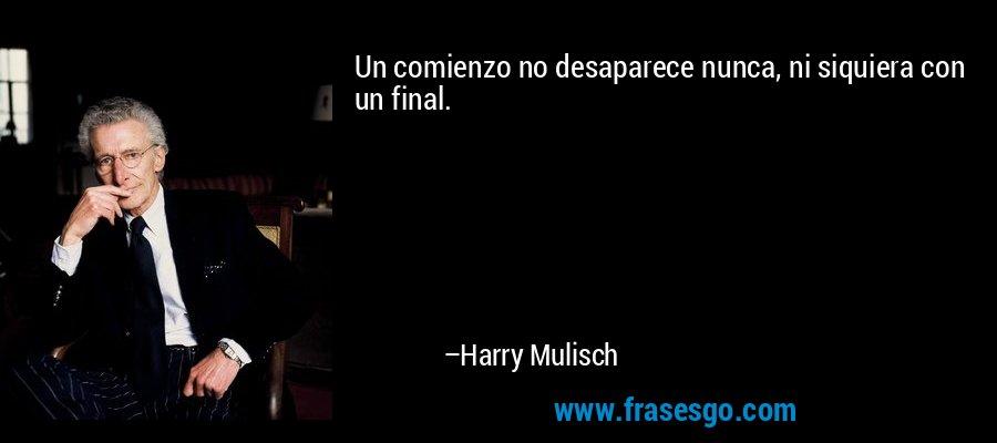 Un comienzo no desaparece nunca, ni siquiera con un final. – Harry Mulisch