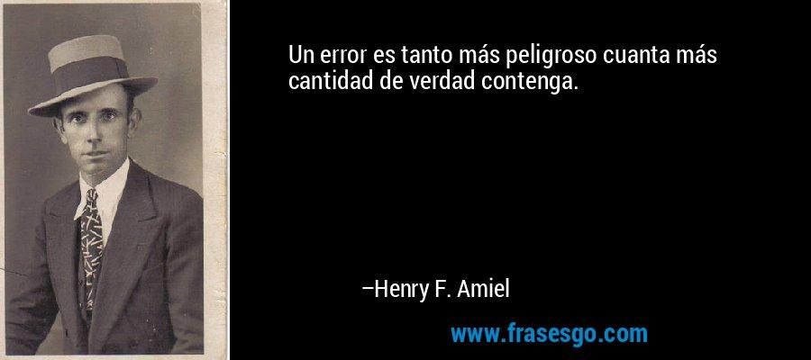 Un error es tanto más peligroso cuanta más cantidad de verdad contenga. – Henry F. Amiel
