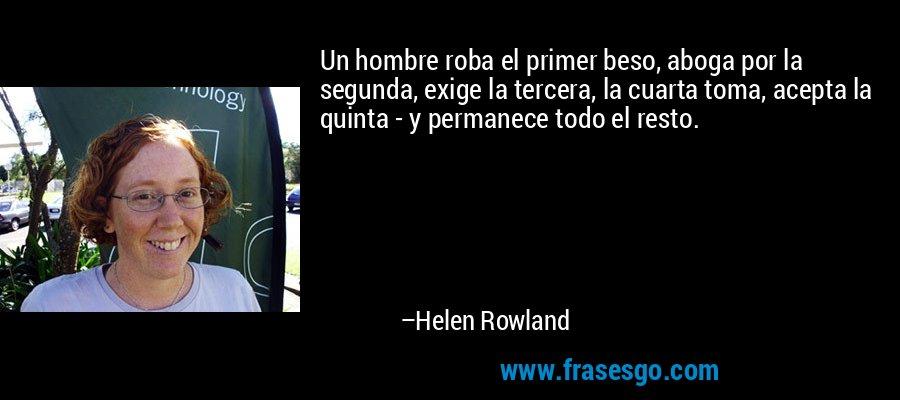 Un hombre roba el primer beso, aboga por la segunda, exige la tercera, la cuarta toma, acepta la quinta - y permanece todo el resto. – Helen Rowland