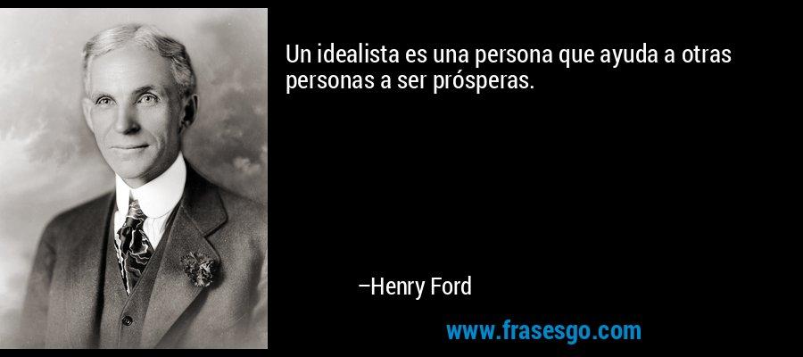 Un idealista es una persona que ayuda a otras personas a ser prósperas. – Henry Ford