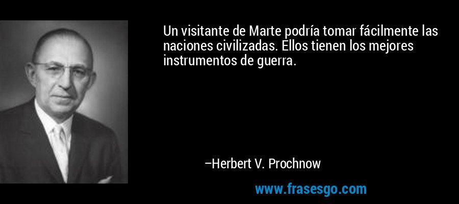 Un visitante de Marte podría tomar fácilmente las naciones civilizadas. Ellos tienen los mejores instrumentos de guerra. – Herbert V. Prochnow