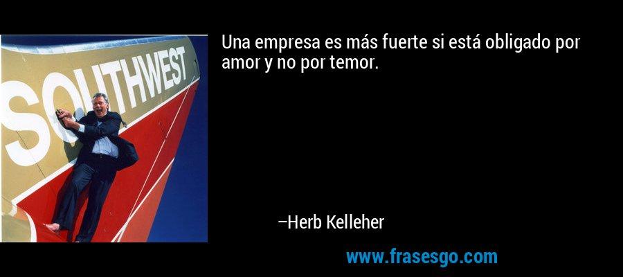 Una empresa es más fuerte si está obligado por amor y no por temor. – Herb Kelleher
