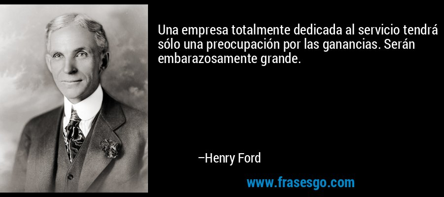 Una empresa totalmente dedicada al servicio tendrá sólo una preocupación por las ganancias. Serán embarazosamente grande. – Henry Ford