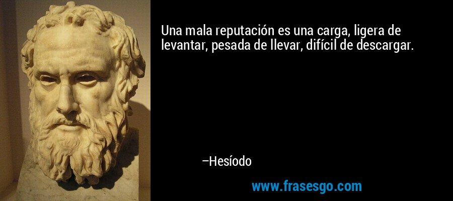 Una mala reputación es una carga, ligera de levantar, pesada de llevar, difícil de descargar. – Hesíodo
