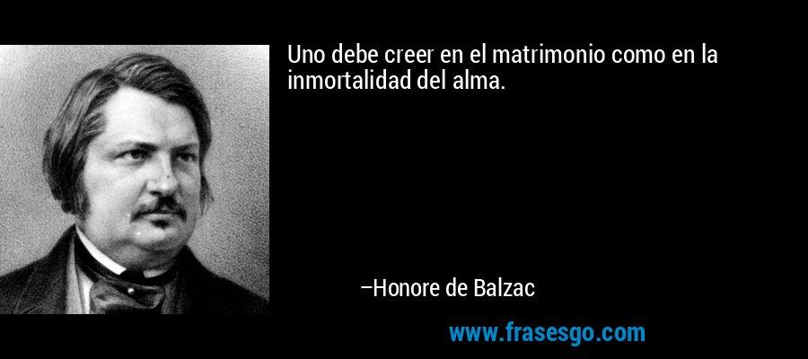 Uno debe creer en el matrimonio como en la inmortalidad del alma. – Honore de Balzac