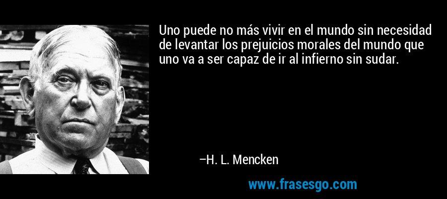 Uno puede no más vivir en el mundo sin necesidad de levantar los prejuicios morales del mundo que uno va a ser capaz de ir al infierno sin sudar. – H. L. Mencken
