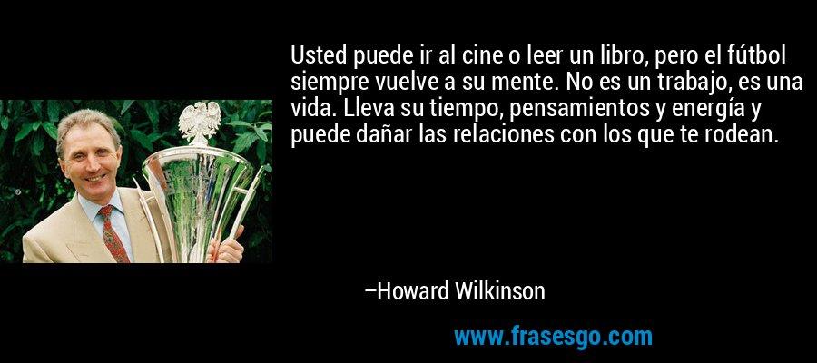 Usted puede ir al cine o leer un libro, pero el fútbol siempre vuelve a su mente. No es un trabajo, es una vida. Lleva su tiempo, pensamientos y energía y puede dañar las relaciones con los que te rodean. – Howard Wilkinson