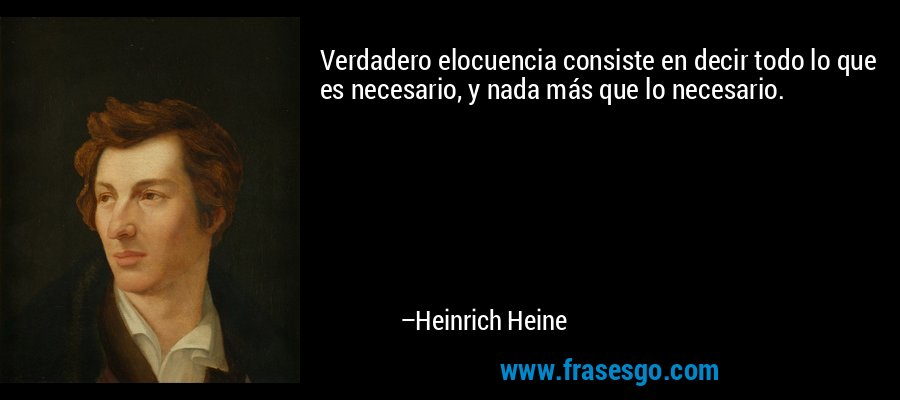 Verdadero elocuencia consiste en decir todo lo que es necesario, y nada más que lo necesario. – Heinrich Heine