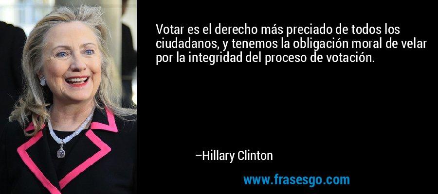 Votar es el derecho más preciado de todos los ciudadanos, y tenemos la obligación moral de velar por la integridad del proceso de votación. – Hillary Clinton