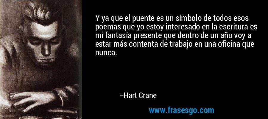 Y ya que el puente es un símbolo de todos esos poemas que yo estoy interesado en la escritura es mi fantasía presente que dentro de un año voy a estar más contenta de trabajo en una oficina que nunca. – Hart Crane
