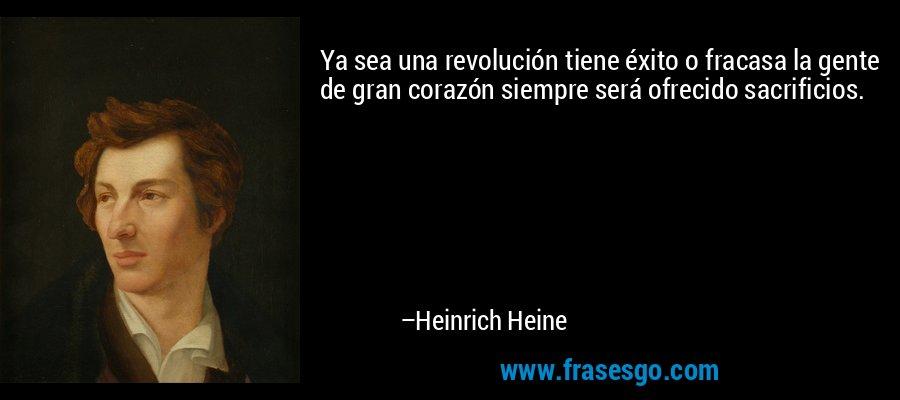 Ya sea una revolución tiene éxito o fracasa la gente de gran corazón siempre será ofrecido sacrificios. – Heinrich Heine