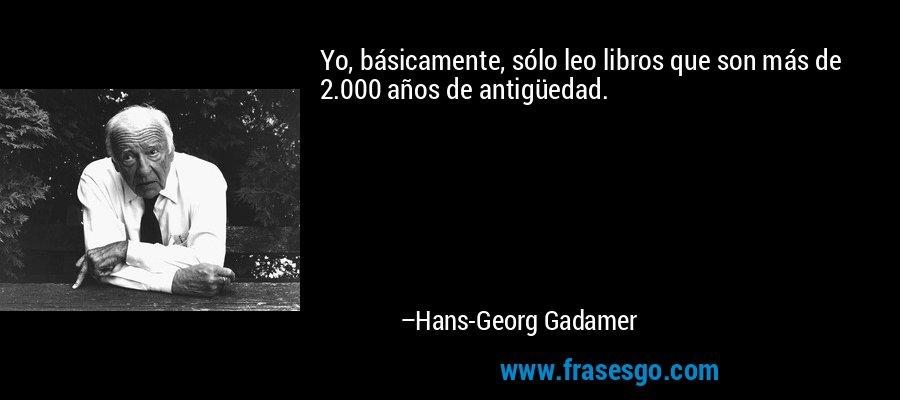 Yo, básicamente, sólo leo libros que son más de 2.000 años de antigüedad. – Hans-Georg Gadamer