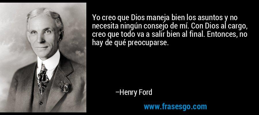 Yo creo que Dios maneja bien los asuntos y no necesita ningún consejo de mí. Con Dios al cargo, creo que todo va a salir bien al final. Entonces, no hay de qué preocuparse. – Henry Ford