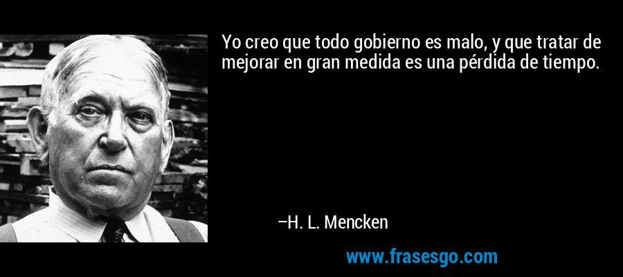 Yo creo que todo gobierno es malo, y que tratar de mejorar en gran medida es una pérdida de tiempo. – H. L. Mencken